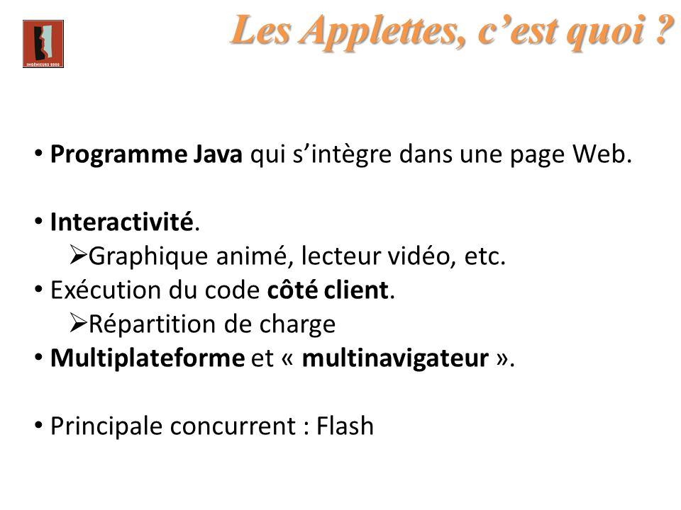 Les Applettes, cest quoi ? Programme Java qui sintègre dans une page Web. Interactivité. Graphique animé, lecteur vidéo, etc. Exécution du code côté c