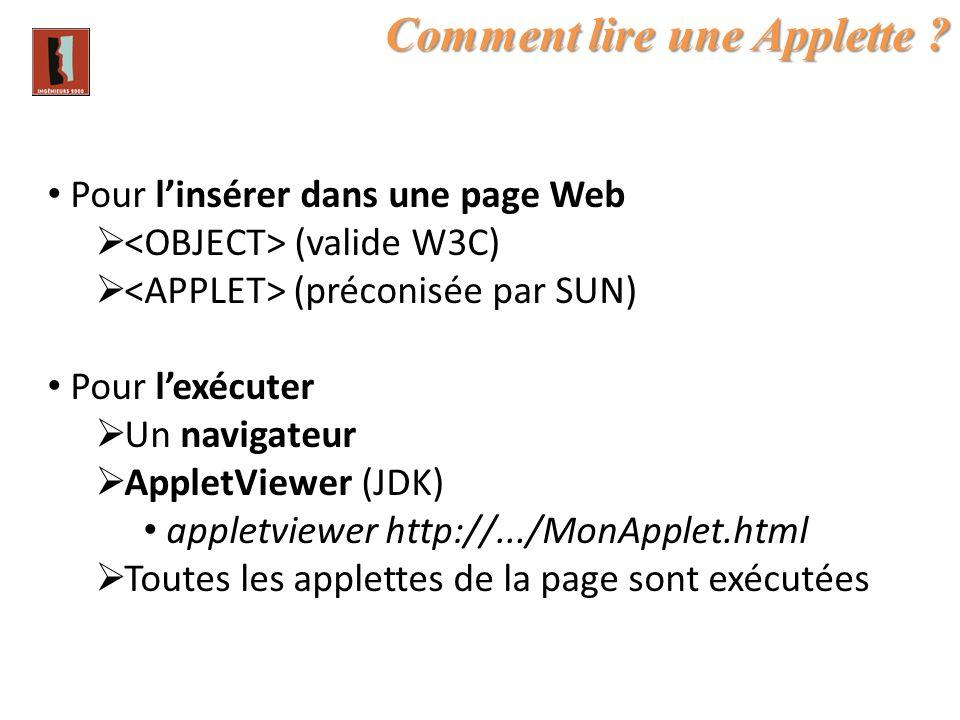 Comment lire une Applette ? Pour linsérer dans une page Web (valide W3C) (préconisée par SUN) Pour lexécuter Un navigateur AppletViewer (JDK) appletvi