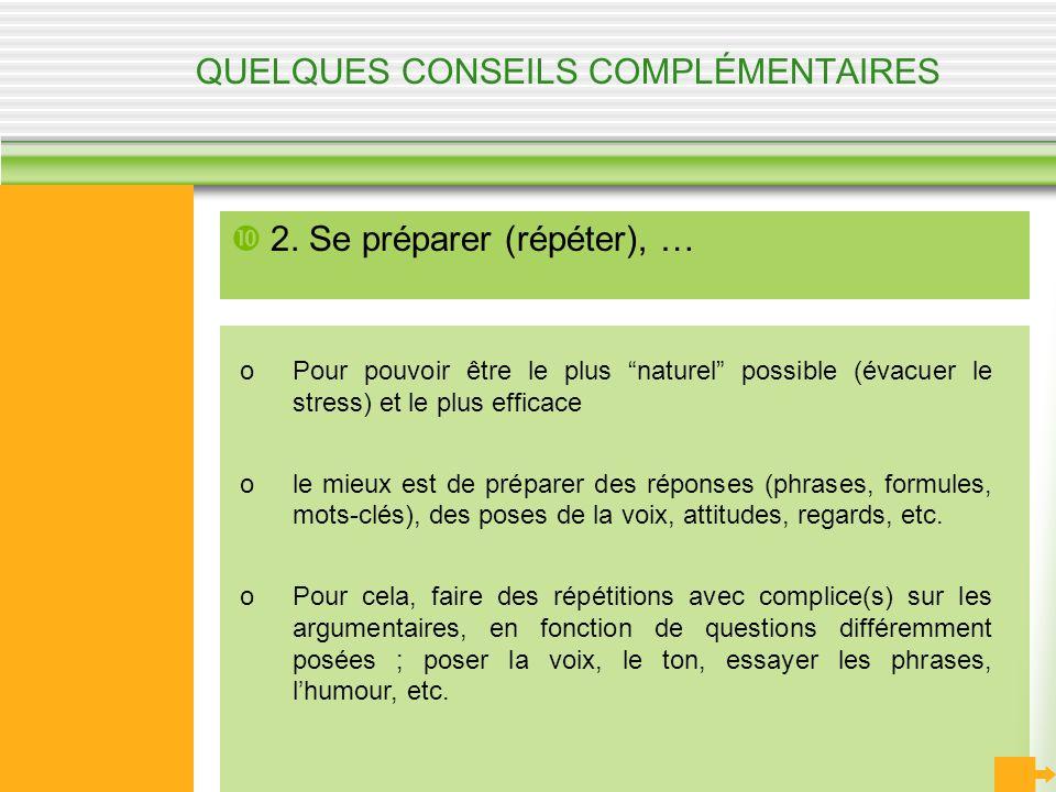 QUELQUES CONSEILS COMPLÉMENTAIRES 2. Se préparer (répéter), … oPour pouvoir être le plus naturel possible (évacuer le stress) et le plus efficace ole
