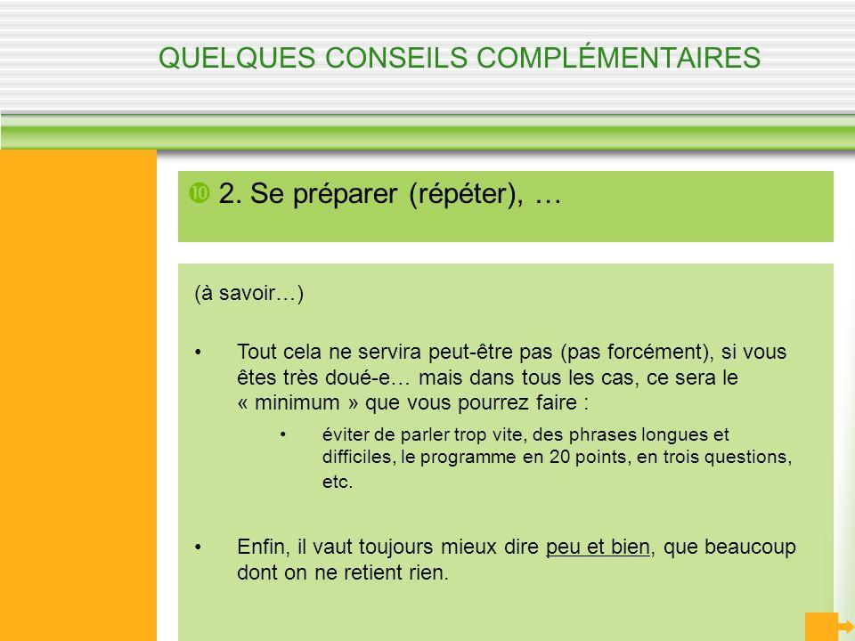 QUELQUES CONSEILS COMPLÉMENTAIRES 2. Se préparer (répéter), … (à savoir…) Tout cela ne servira peut-être pas (pas forcément), si vous êtes très doué-e
