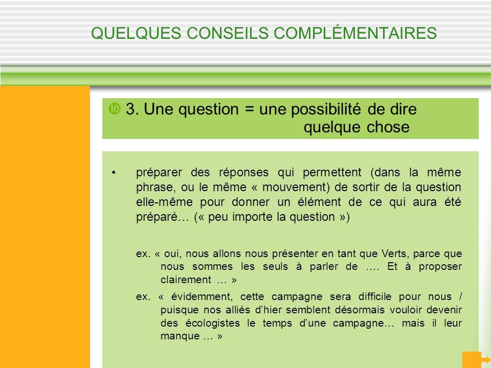 QUELQUES CONSEILS COMPLÉMENTAIRES 3. Une question = une possibilité de dire quelque chose préparer des réponses qui permettent (dans la même phrase, o