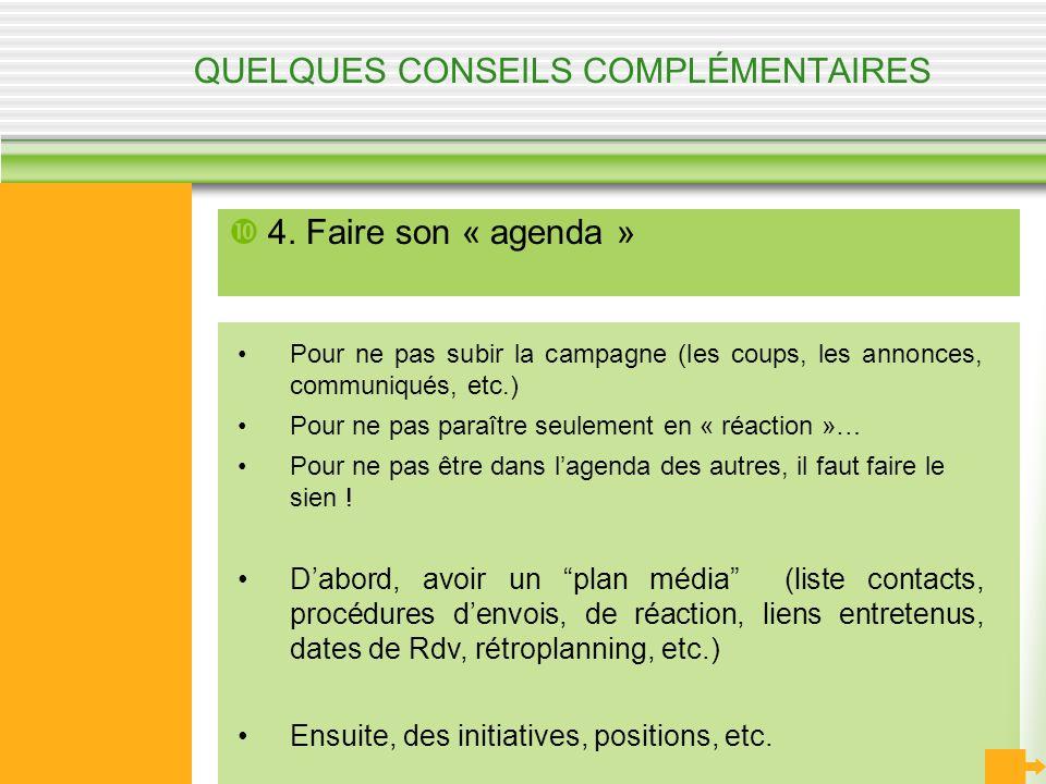 QUELQUES CONSEILS COMPLÉMENTAIRES 4. Faire son « agenda » Pour ne pas subir la campagne (les coups, les annonces, communiqués, etc.) Pour ne pas paraî