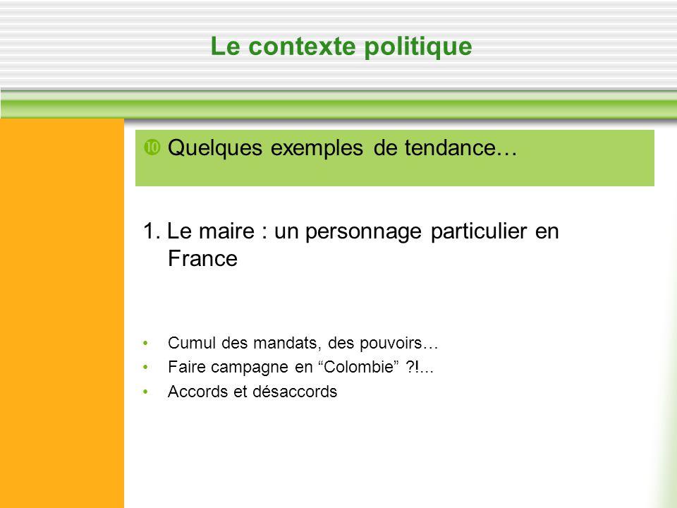 Le contexte politique 1. Le maire : un personnage particulier en France Cumul des mandats, des pouvoirs… Faire campagne en Colombie ?!... Accords et d