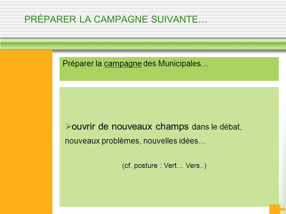 PRÉPARER LA CAMPAGNE SUIVANTE… Préparer la campagne des Municipales… ouvrir de nouveaux champs dans le débat, nouveaux problèmes, nouvelles idées… (cf