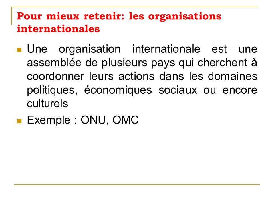 Pour mieux retenir: les organisations internationales Une organisation internationale est une assemblée de plusieurs pays qui cherchent à coordonner l