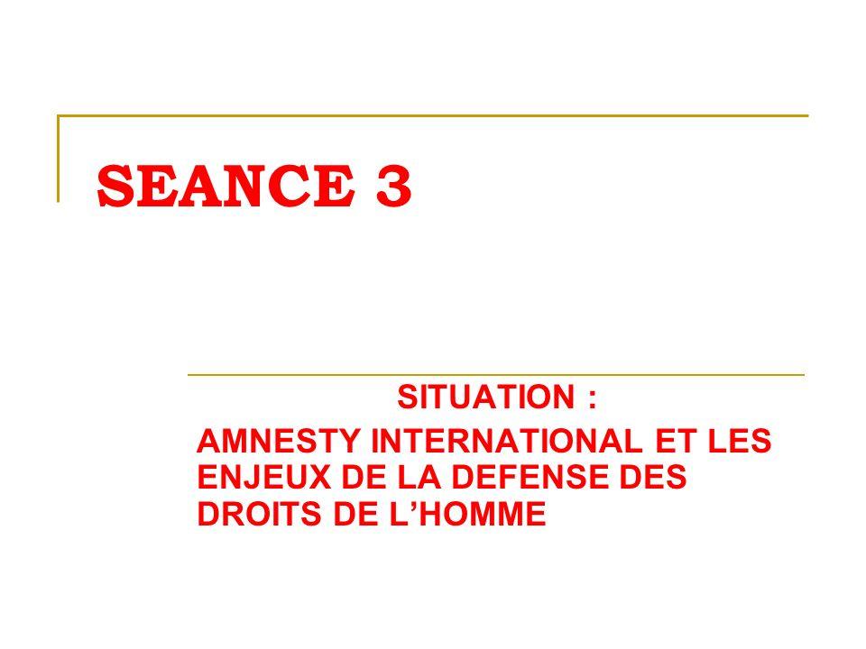 SEANCE 3 SITUATION : AMNESTY INTERNATIONAL ET LES ENJEUX DE LA DEFENSE DES DROITS DE LHOMME