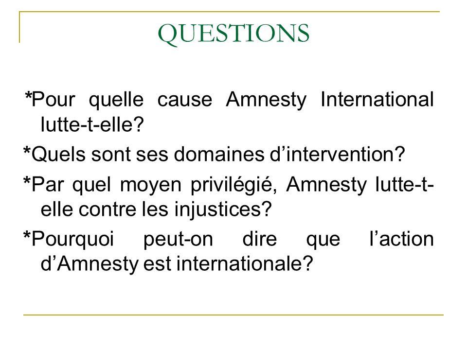 QUESTIONS *Pour quelle cause Amnesty International lutte-t-elle? *Quels sont ses domaines dintervention? *Par quel moyen privilégié, Amnesty lutte-t-