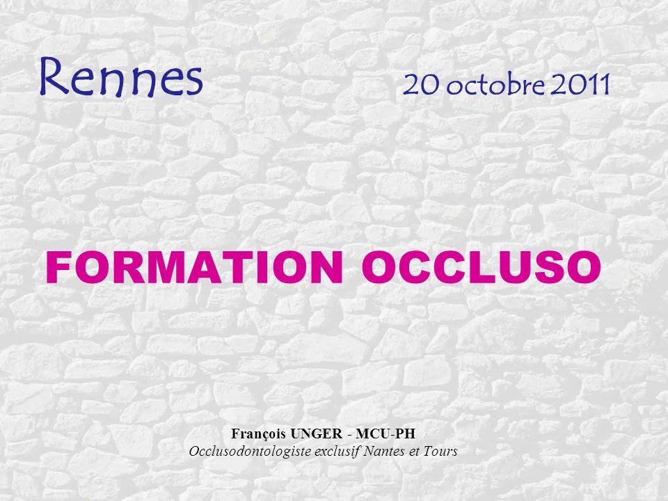 Rennes 20 octobre 2011 FORMATION OCCLUSO François UNGER - MCU-PH Occlusodontologiste exclusif Nantes et Tours