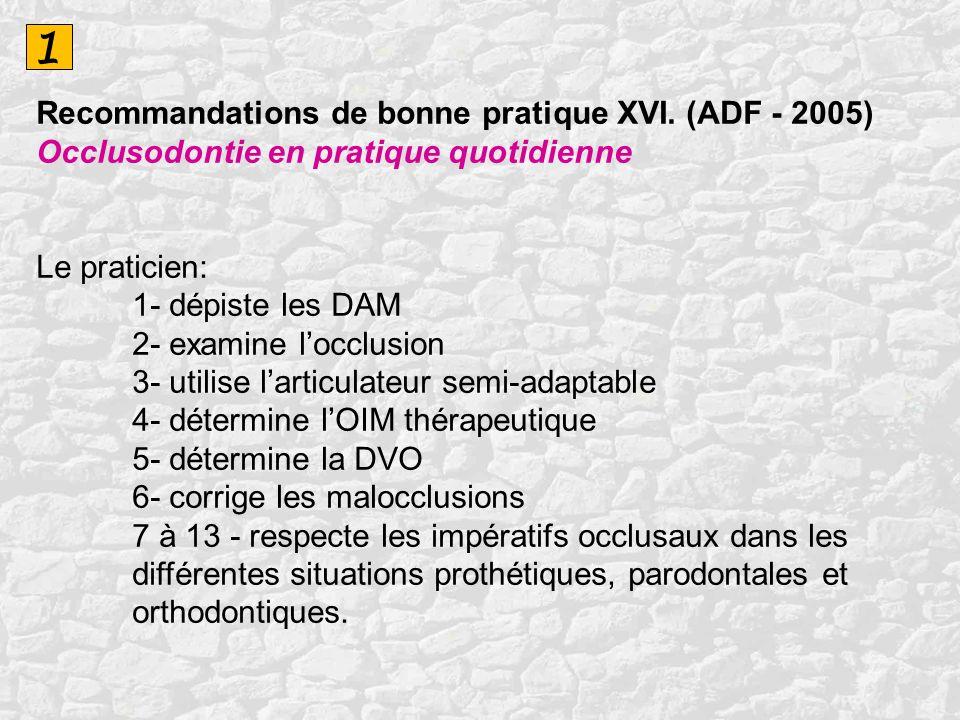 1 Recommandations de bonne pratique XVI. (ADF - 2005) Occlusodontie en pratique quotidienne Le praticien: 1- dépiste les DAM 2- examine locclusion 3-