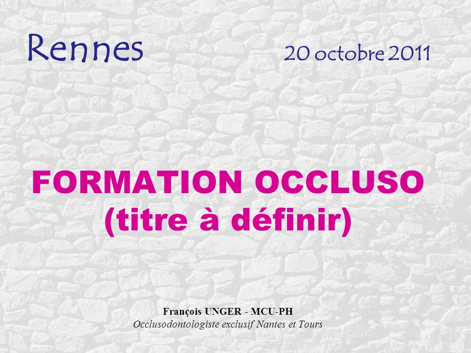Rennes 20 octobre 2011 FORMATION OCCLUSO (titre à définir) François UNGER - MCU-PH Occlusodontologiste exclusif Nantes et Tours