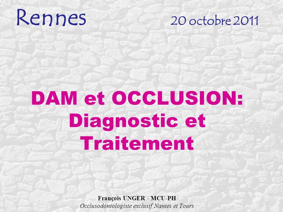 Rennes 20 octobre 2011 DAM et OCCLUSION: Diagnostic et Traitement François UNGER - MCU-PH Occlusodontologiste exclusif Nantes et Tours