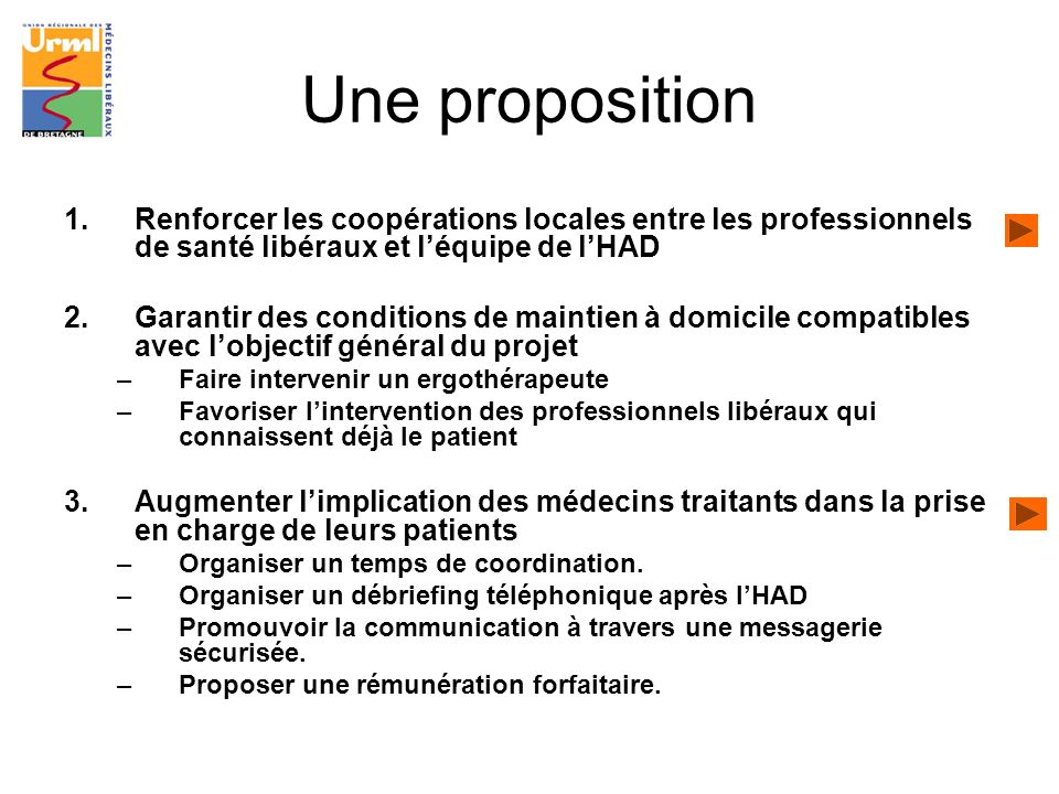 Une proposition 1.Renforcer les coopérations locales entre les professionnels de santé libéraux et léquipe de lHAD 2.Garantir des conditions de mainti