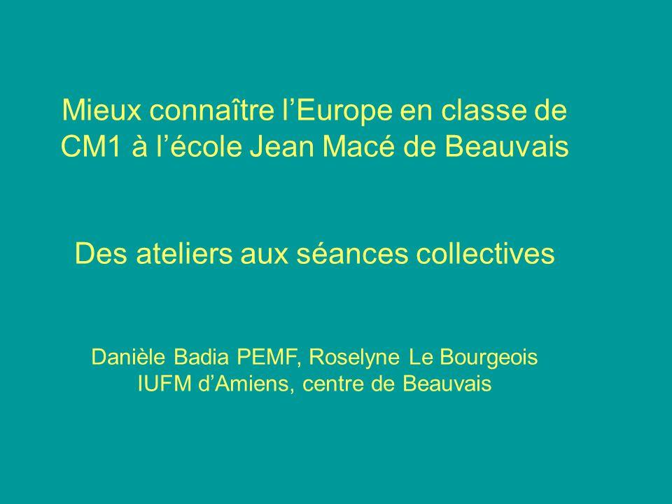 Mieux connaître lEurope en classe de CM1 à lécole Jean Macé de Beauvais Des ateliers aux séances collectives Danièle Badia PEMF, Roselyne Le Bourgeois