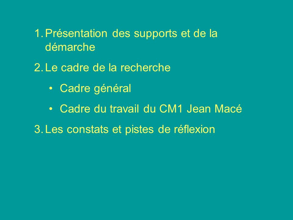 1.Présentation des supports et de la démarche 2.Le cadre de la recherche Cadre général Cadre du travail du CM1 Jean Macé 3.Les constats et pistes de r