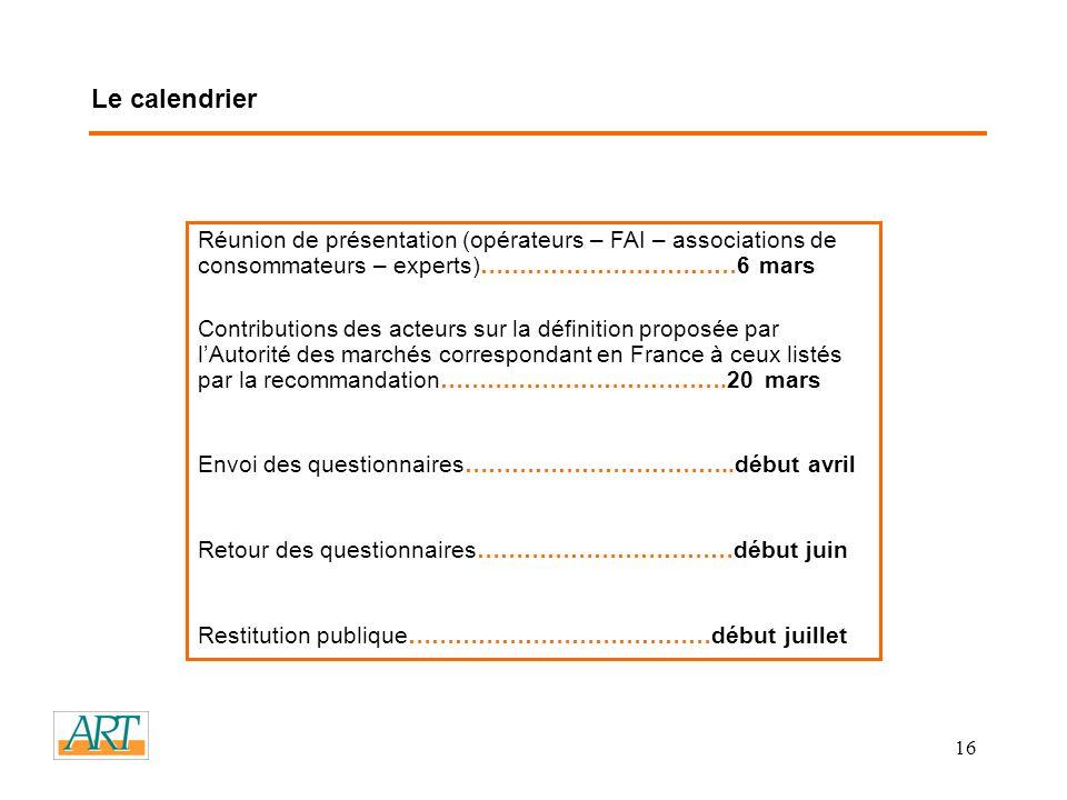 16 Le calendrier Réunion de présentation (opérateurs – FAI – associations de consommateurs – experts)……………………………6 mars Contributions des acteurs sur la définition proposée par lAutorité des marchés correspondant en France à ceux listés par la recommandation……………………………….20 mars Envoi des questionnaires……………………………..début avril Retour des questionnaires……………………………début juin Restitution publique…………………………………début juillet
