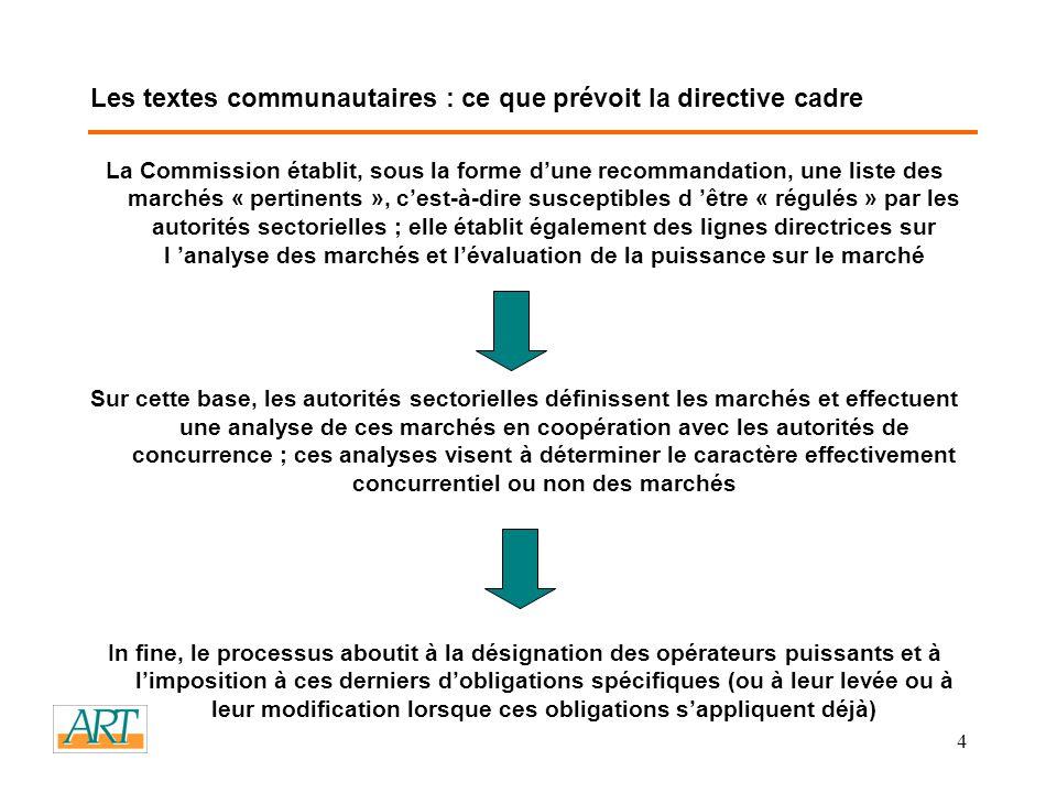 4 Les textes communautaires : ce que prévoit la directive cadre La Commission établit, sous la forme dune recommandation, une liste des marchés « pertinents », cest-à-dire susceptibles d être « régulés » par les autorités sectorielles ; elle établit également des lignes directrices sur l analyse des marchés et lévaluation de la puissance sur le marché Sur cette base, les autorités sectorielles définissent les marchés et effectuent une analyse de ces marchés en coopération avec les autorités de concurrence ; ces analyses visent à déterminer le caractère effectivement concurrentiel ou non des marchés In fine, le processus aboutit à la désignation des opérateurs puissants et à limposition à ces derniers dobligations spécifiques (ou à leur levée ou à leur modification lorsque ces obligations sappliquent déjà)