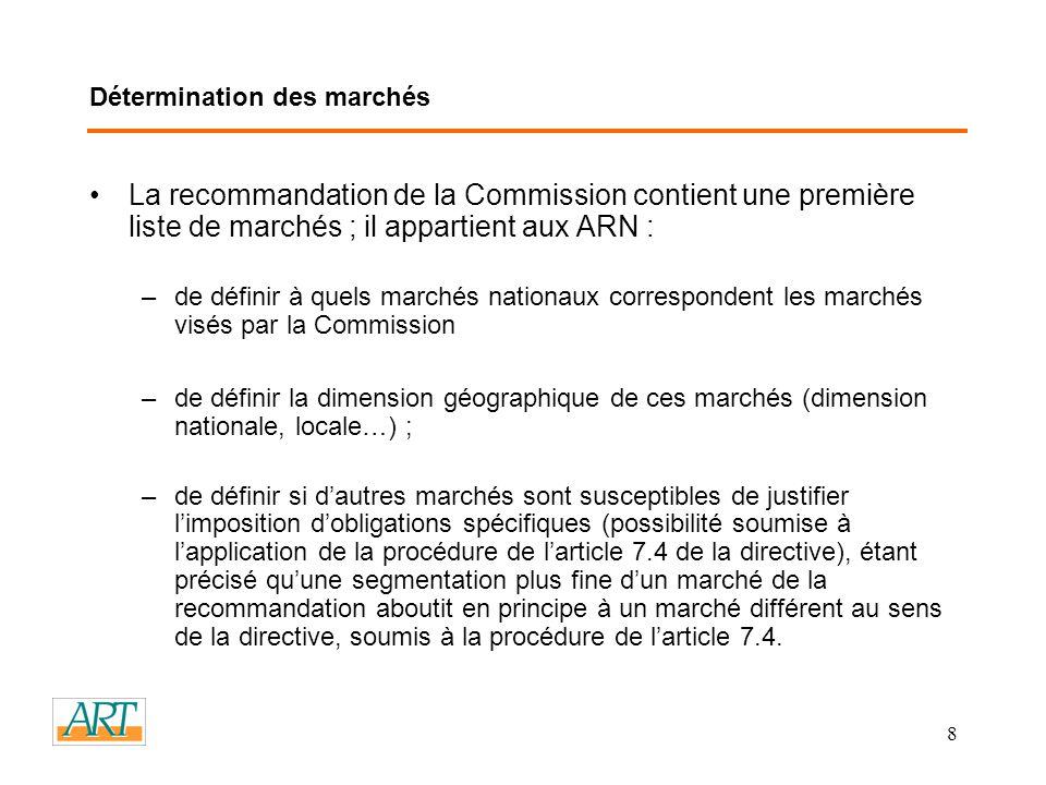 8 Détermination des marchés La recommandation de la Commission contient une première liste de marchés ; il appartient aux ARN : –de définir à quels marchés nationaux correspondent les marchés visés par la Commission –de définir la dimension géographique de ces marchés (dimension nationale, locale…) ; –de définir si dautres marchés sont susceptibles de justifier limposition dobligations spécifiques (possibilité soumise à lapplication de la procédure de larticle 7.4 de la directive), étant précisé quune segmentation plus fine dun marché de la recommandation aboutit en principe à un marché différent au sens de la directive, soumis à la procédure de larticle 7.4.