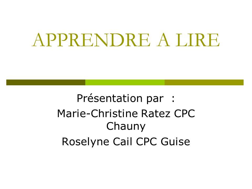 APPRENDRE A LIRE Présentation par : Marie-Christine Ratez CPC Chauny Roselyne Cail CPC Guise