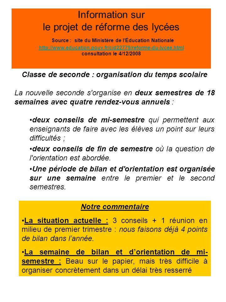 Information sur le projet de réforme des lycées Source : site du Ministère de lÉducation Nationale http://www.education.gouv.fr/cid22779/reforme-du-lycee.html consultation le 4/12/2008 http://www.education.gouv.fr/cid22779/reforme-du-lycee.html Classe de seconde : organisation du temps scolaire La nouvelle seconde s organise en deux semestres de 18 semaines avec quatre rendez-vous annuels : deux conseils de mi-semestre qui permettent aux enseignants de faire avec les élèves un point sur leurs difficultés ; deux conseils de fin de semestre où la question de l orientation est abordée.