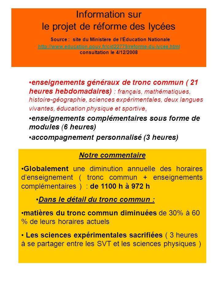 Information sur le projet de réforme des lycées Source : site du Ministère de lÉducation Nationale http://www.education.gouv.fr/cid22779/reforme-du-lycee.html consultation le 4/12/2008 http://www.education.gouv.fr/cid22779/reforme-du-lycee.html enseignements complémentaires sous forme de modules (6 heures hebdomadaires) pour explorer et approfondir des matières Notre commentaire Des options semestrielles aux intitulés souvent vagues et qui sont loin de fournir le même choix que les actuelles options Les options actuelles diluées dans les 4 choix possibles des élèves : disparition pure et simple ( MPI ) marginalisation ( SES, LV 3, langues anciennes), fusion – absorption ( options technologiques ), Quelle articulation pédagogique entre exploration et approfondissement .