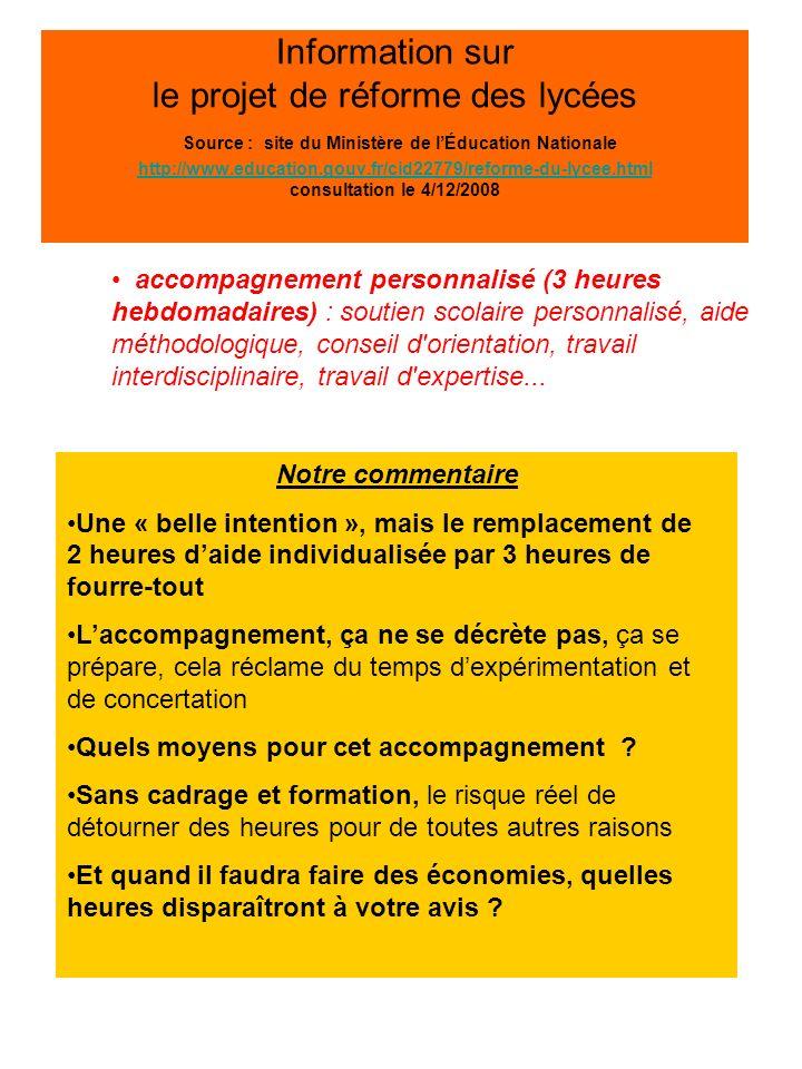 Information sur le projet de réforme des lycées Source : site du Ministère de lÉducation Nationale http://www.education.gouv.fr/cid22779/reforme-du-lycee.html consultation le 4/12/2008 http://www.education.gouv.fr/cid22779/reforme-du-lycee.html accompagnement personnalisé (3 heures hebdomadaires) : soutien scolaire personnalisé, aide méthodologique, conseil d orientation, travail interdisciplinaire, travail d expertise...