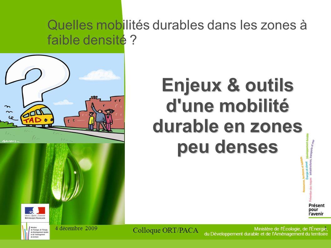 4 décembre 2009 Colloque ORT/PACA 1 Enjeux & outils d une mobilité durable en zones peu denses Ministère de l Écologie, de l Énergie, du Développement durable et de l Aménagement du territoire Quelles mobilités durables dans les zones à faible densité ?