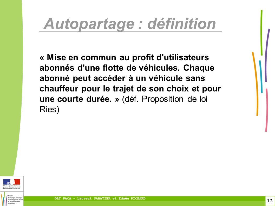 13 ORT PACA – Laurent SABATIER et Edm é e RICHARD Autopartage : définition « Mise en commun au profit d utilisateurs abonnés d une flotte de véhicules.