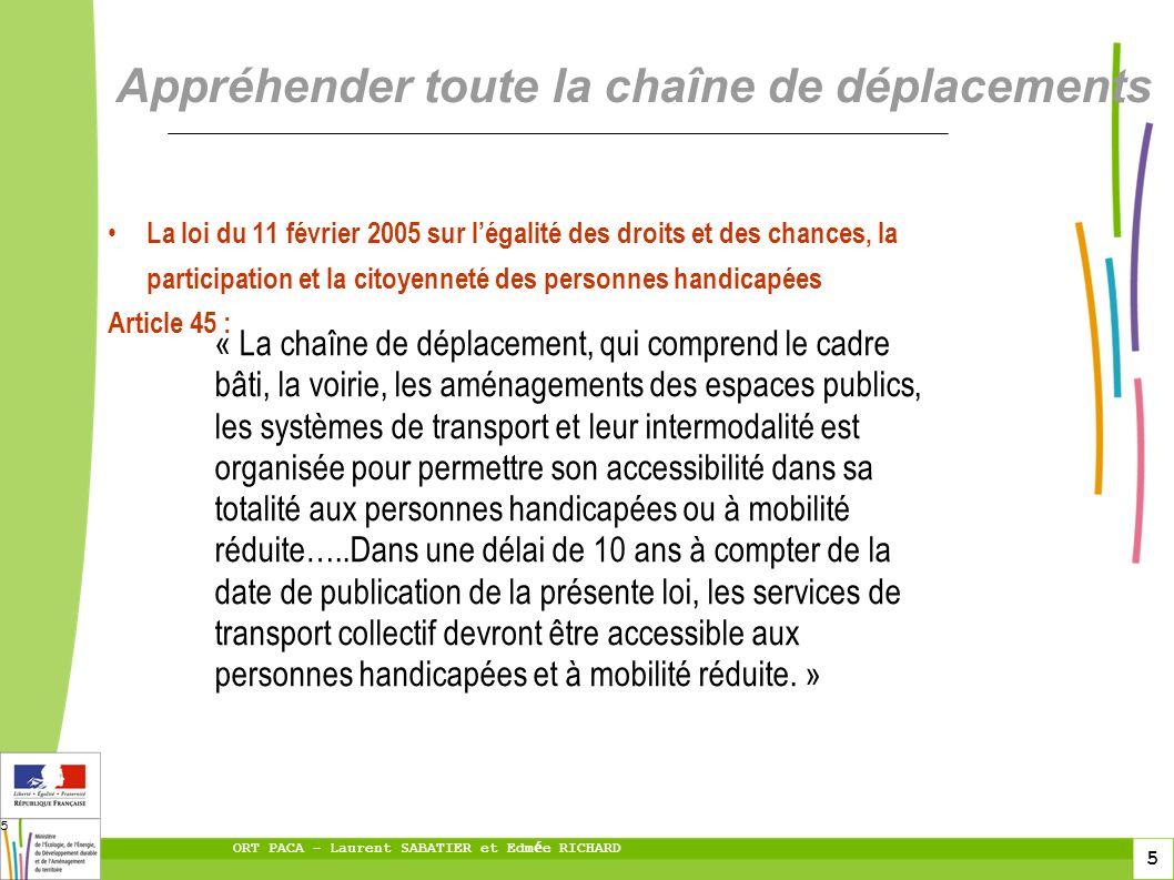 5 ORT PACA – Laurent SABATIER et Edm é e RICHARD 5 Appréhender toute la chaîne de déplacements La loi du 11 février 2005 sur légalité des droits et de