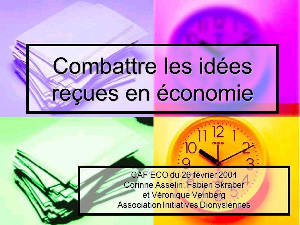 Combattre les idées reçues en économie CAFECO du 26 février 2004 Corinne Asselin, Fabien Skraber et Véronique Veinberg Association Initiatives Dionysi
