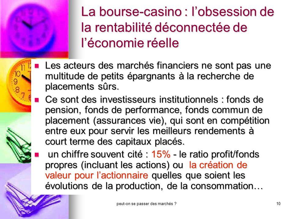 peut-on se passer des marchés ?10 La bourse-casino : lobsession de la rentabilité déconnectée de léconomie réelle Les acteurs des marchés financiers n