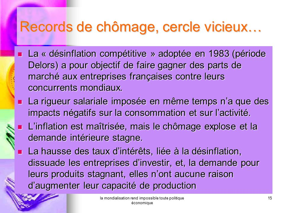 la mondialisation rend impossible toute politique économique 15 La « désinflation compétitive » adoptée en 1983 (période Delors) a pour objectif de fa