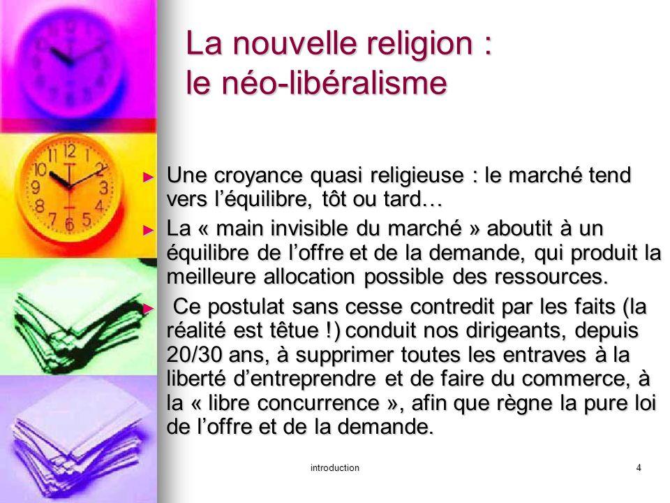 introduction4 La nouvelle religion : le néo-libéralisme Une croyance quasi religieuse : le marché tend vers léquilibre, tôt ou tard… Une croyance quas