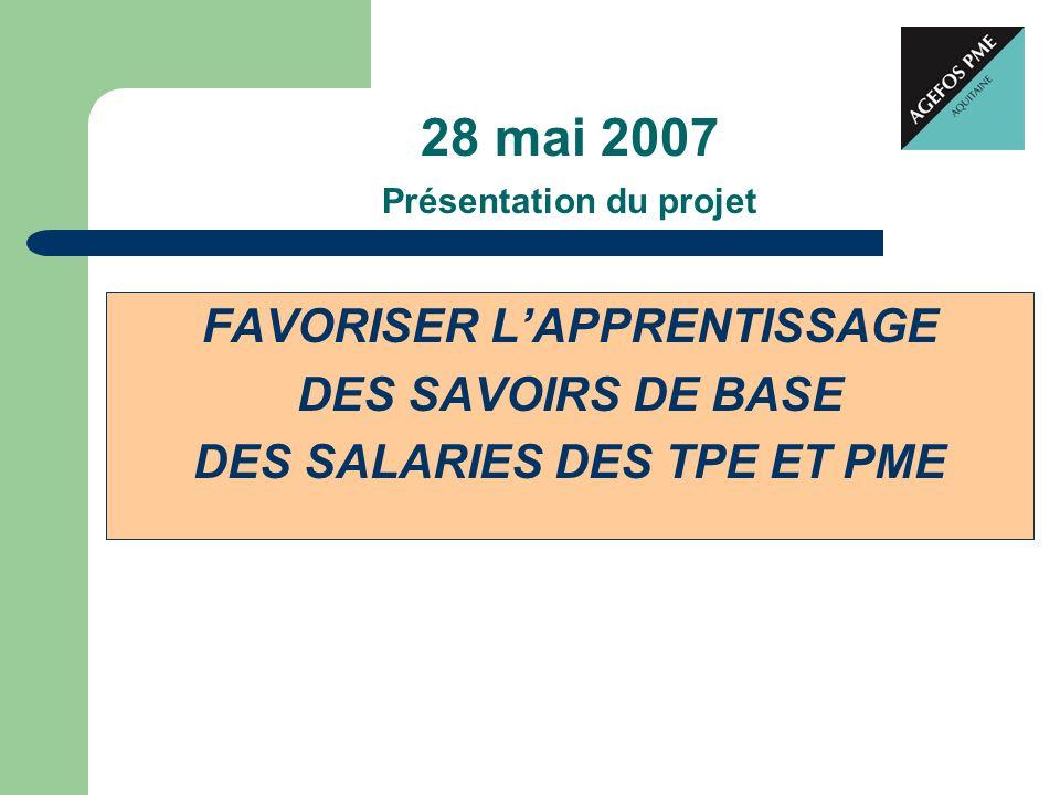 28 mai 2007 Présentation du projet FAVORISER LAPPRENTISSAGE DES SAVOIRS DE BASE DES SALARIES DES TPE ET PME
