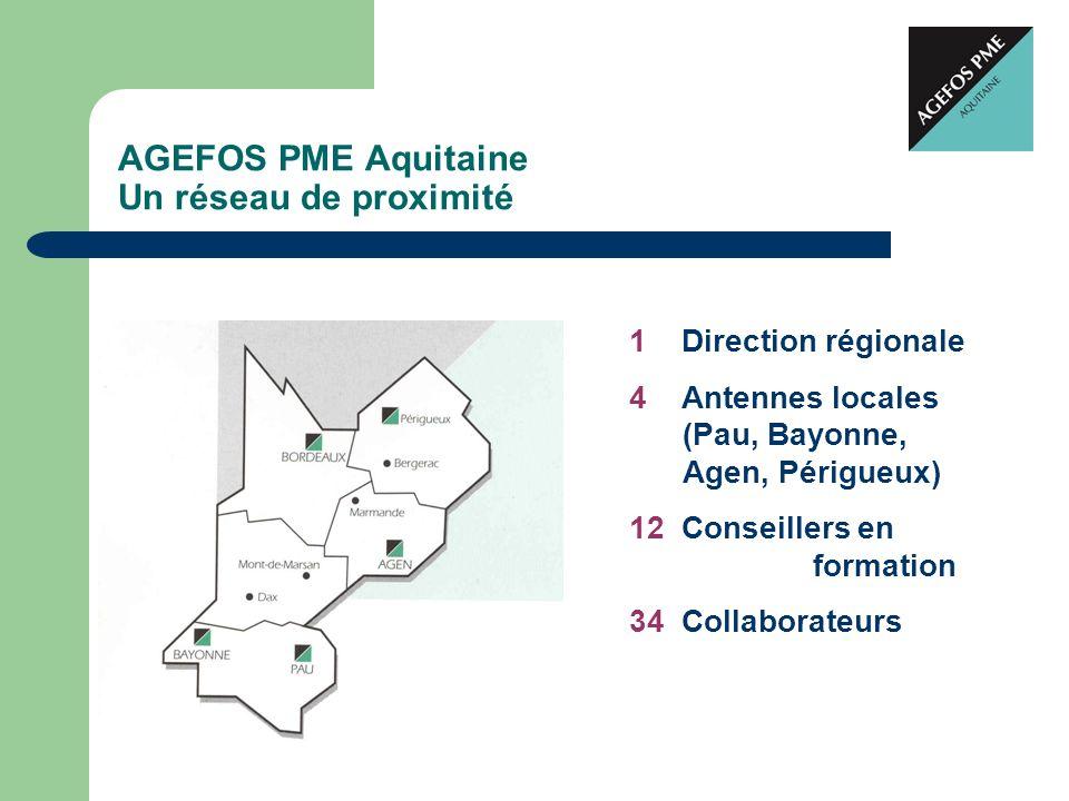 AGEFOS PME Aquitaine Un réseau de proximité 1 Direction régionale 4 Antennes locales (Pau, Bayonne, Agen, Périgueux) 12 Conseillers en formation 34 Co