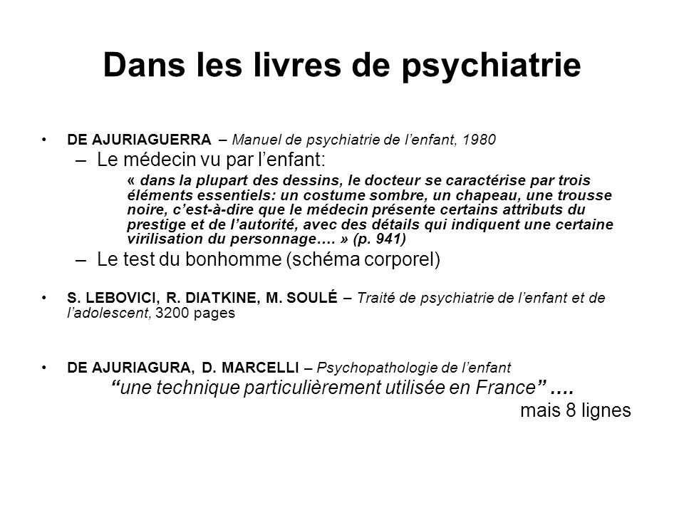 Dans les livres de psychiatrie DE AJURIAGUERRA – Manuel de psychiatrie de lenfant, 1980 –Le médecin vu par lenfant: « dans la plupart des dessins, le