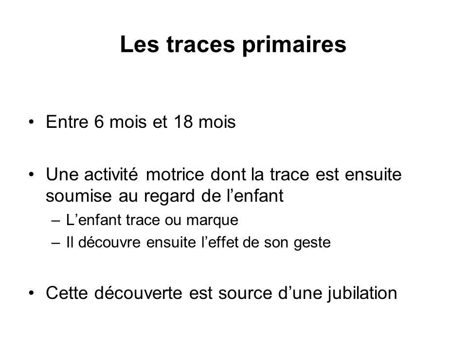 Les traces primaires Entre 6 mois et 18 mois Une activité motrice dont la trace est ensuite soumise au regard de lenfant –Lenfant trace ou marque –Il