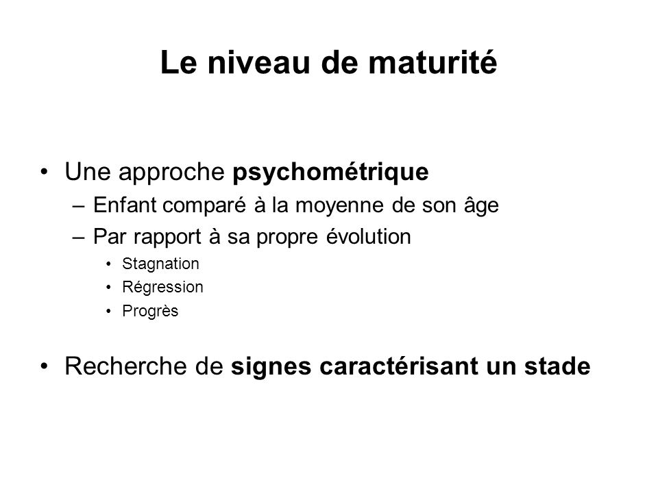 Le niveau de maturité Une approche psychométrique –Enfant comparé à la moyenne de son âge –Par rapport à sa propre évolution Stagnation Régression Pro