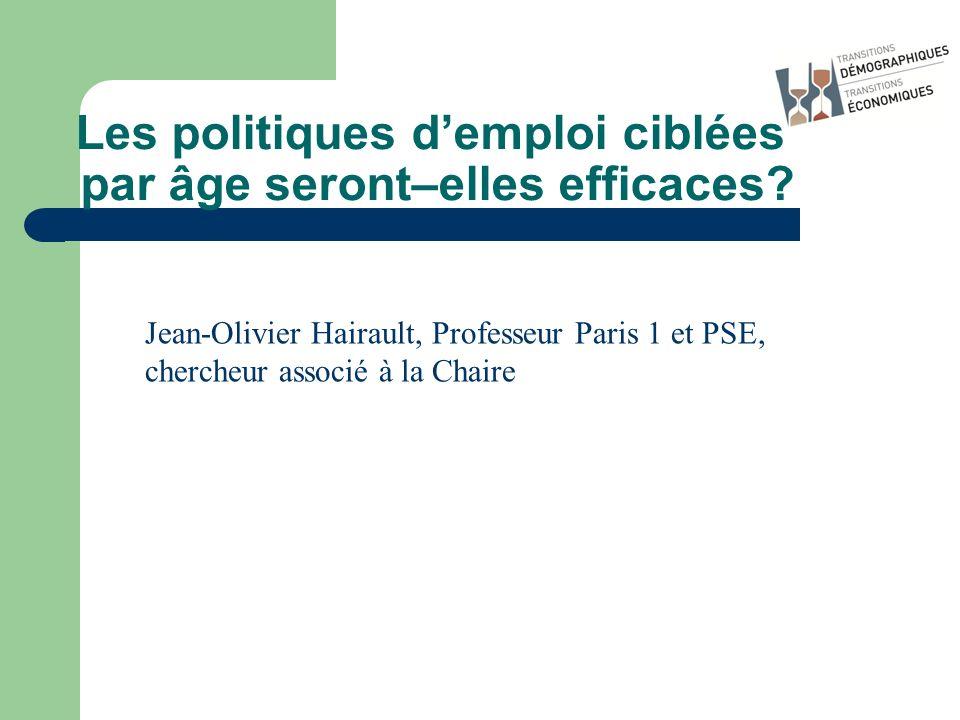 Les politiques demploi ciblées par âge seront–elles efficaces? Jean-Olivier Hairault, Professeur Paris 1 et PSE, chercheur associé à la Chaire
