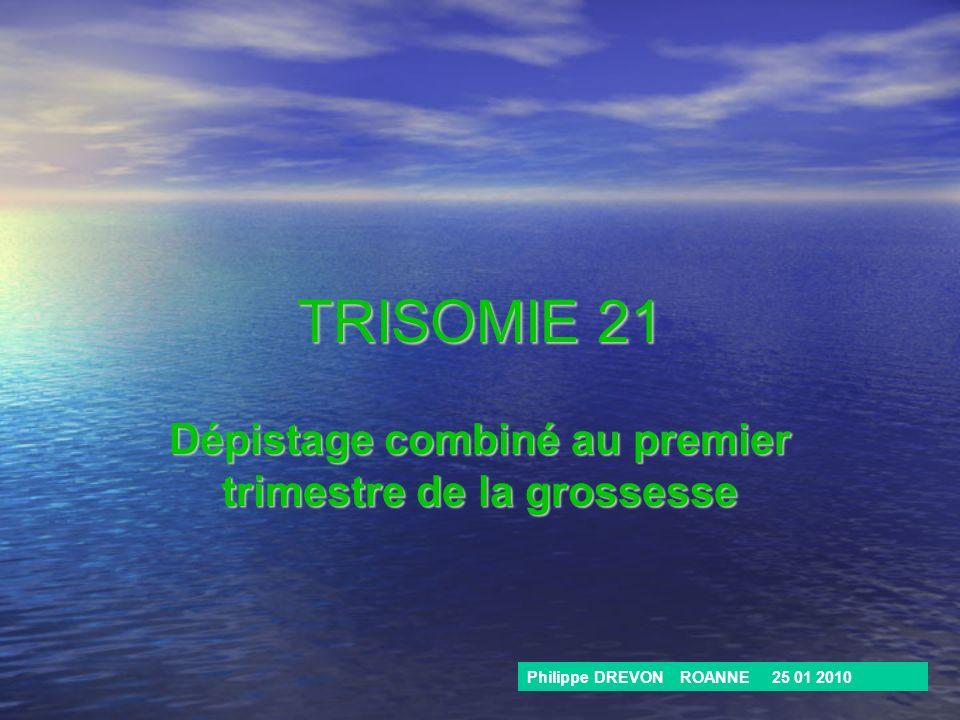 TRISOMIE 21 Dépistage combiné au premier trimestre de la grossesse Philippe DREVON ROANNE 25 01 2010