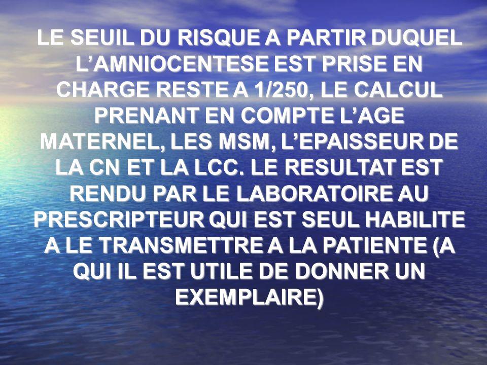LE SEUIL DU RISQUE A PARTIR DUQUEL LAMNIOCENTESE EST PRISE EN CHARGE RESTE A 1/250, LE CALCUL PRENANT EN COMPTE LAGE MATERNEL, LES MSM, LEPAISSEUR DE LA CN ET LA LCC.