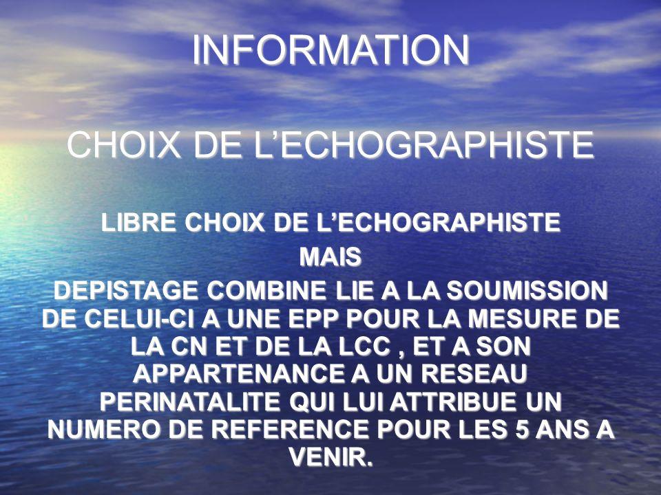 INFORMATION CHOIX DE LECHOGRAPHISTE LIBRE CHOIX DE LECHOGRAPHISTE MAIS DEPISTAGE COMBINE LIE A LA SOUMISSION DE CELUI-CI A UNE EPP POUR LA MESURE DE LA CN ET DE LA LCC, ET A SON APPARTENANCE A UN RESEAU PERINATALITE QUI LUI ATTRIBUE UN NUMERO DE REFERENCE POUR LES 5 ANS A VENIR.