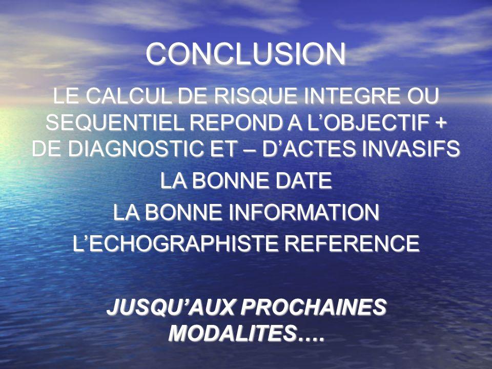 CONCLUSION LE CALCUL DE RISQUE INTEGRE OU SEQUENTIEL REPOND A LOBJECTIF + DE DIAGNOSTIC ET – DACTES INVASIFS LA BONNE DATE LA BONNE INFORMATION LECHOGRAPHISTE REFERENCE JUSQUAUX PROCHAINES MODALITES….