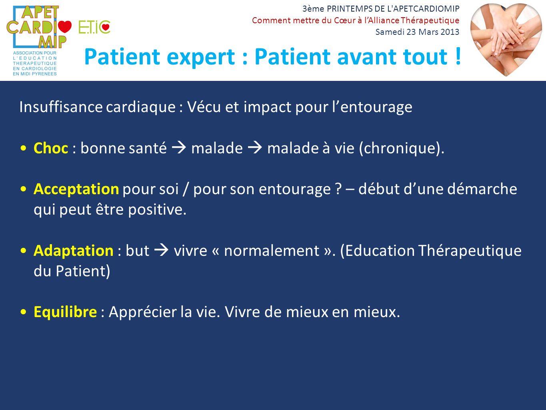 3ème PRINTEMPS DE L'APETCARDIOMIP Comment mettre du Cœur à lAlliance Thérapeutique Samedi 23 Mars 2013 Patient expert : Patient avant tout ! Insuffisa