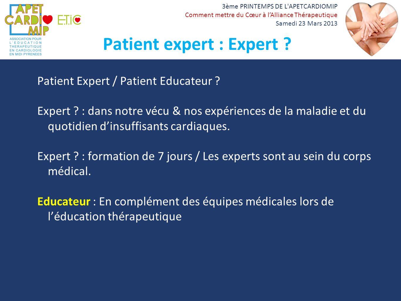 3ème PRINTEMPS DE L'APETCARDIOMIP Comment mettre du Cœur à lAlliance Thérapeutique Samedi 23 Mars 2013 Patient expert : Expert ? Patient Expert / Pati