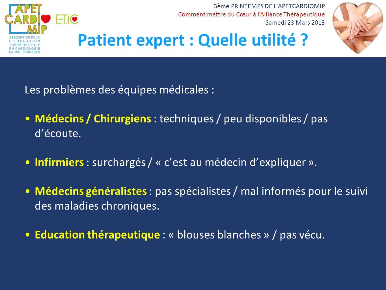 3ème PRINTEMPS DE L'APETCARDIOMIP Comment mettre du Cœur à lAlliance Thérapeutique Samedi 23 Mars 2013 Patient expert : Quelle utilité ? Les problèmes