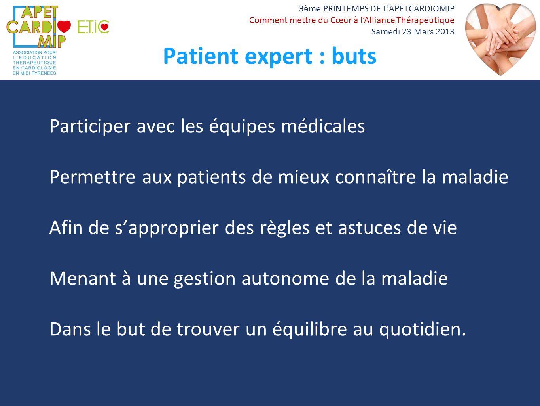 3ème PRINTEMPS DE L'APETCARDIOMIP Comment mettre du Cœur à lAlliance Thérapeutique Samedi 23 Mars 2013 Patient expert : buts Participer avec les équip
