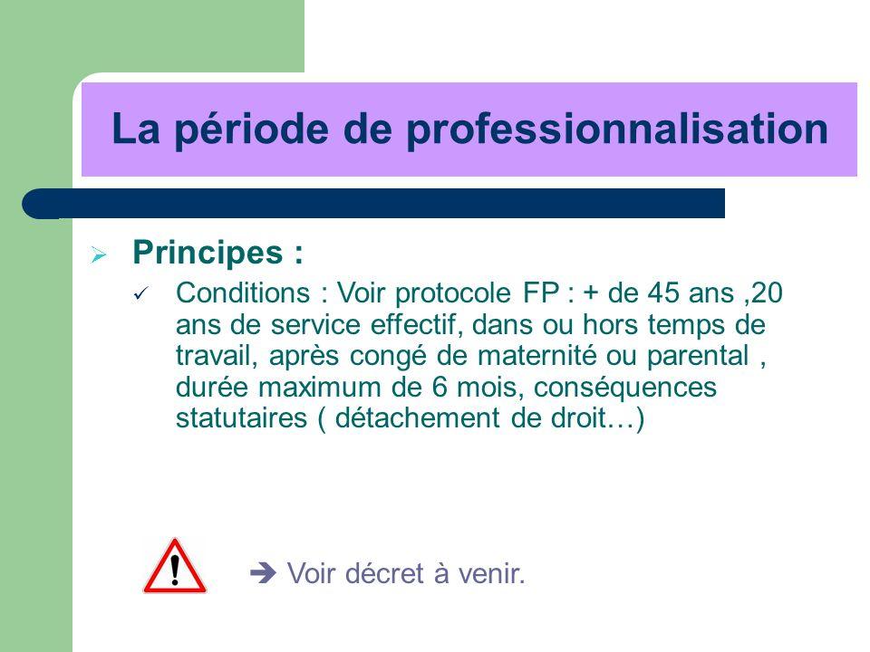 La période de professionnalisation Principes : Conditions : Voir protocole FP : + de 45 ans,20 ans de service effectif, dans ou hors temps de travail,