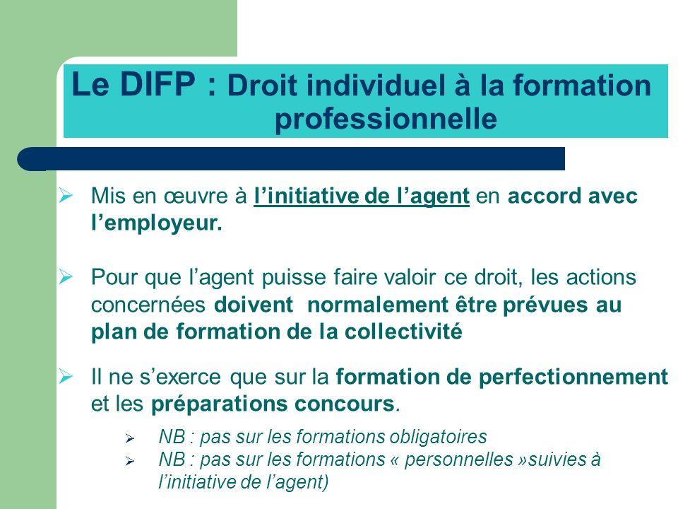 Le DIFP : Droit individuel à la formation professionnelle Mis en œuvre à linitiative de lagent en accord avec lemployeur. Pour que lagent puisse faire