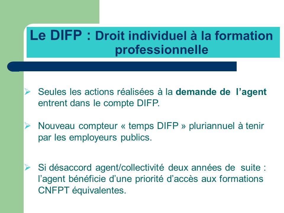 Le DIFP : Droit individuel à la formation professionnelle Seules les actions réalisées à la demande de lagent entrent dans le compte DIFP. Nouveau com