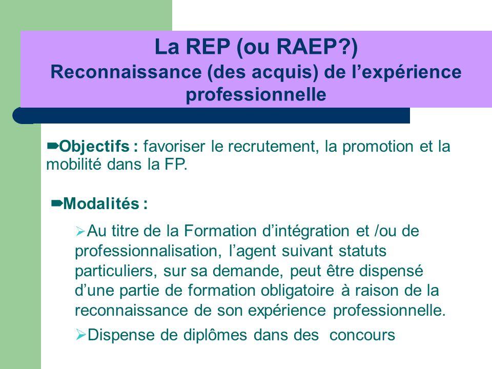 Objectifs : favoriser le recrutement, la promotion et la mobilité dans la FP. La REP (ou RAEP?) Reconnaissance (des acquis) de lexpérience professionn
